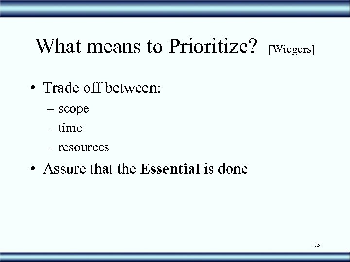 What means to Prioritize? [Wiegers] • Trade off between: – scope – time –