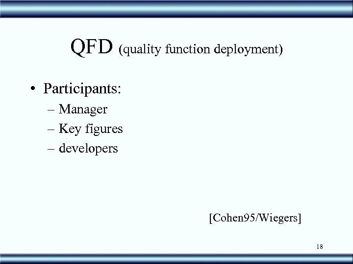 QFD (quality function deployment) • Participants: – Manager – Key figures – developers [Cohen