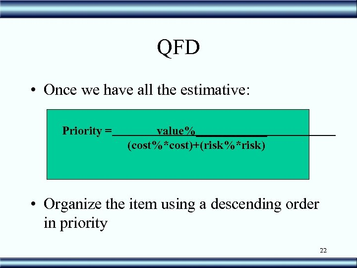 QFD • Once we have all the estimative: Priority = value%______ (cost%*cost)+(risk%*risk) • Organize