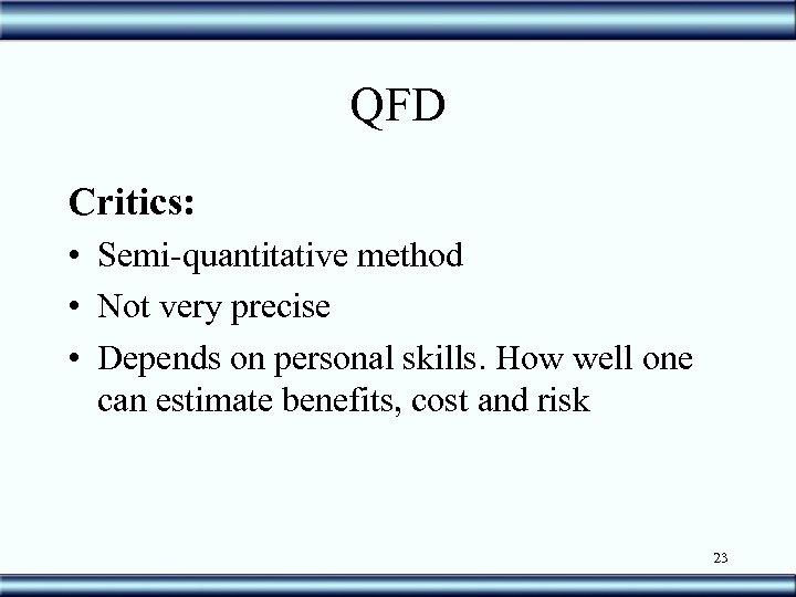 QFD Critics: • Semi-quantitative method • Not very precise • Depends on personal skills.