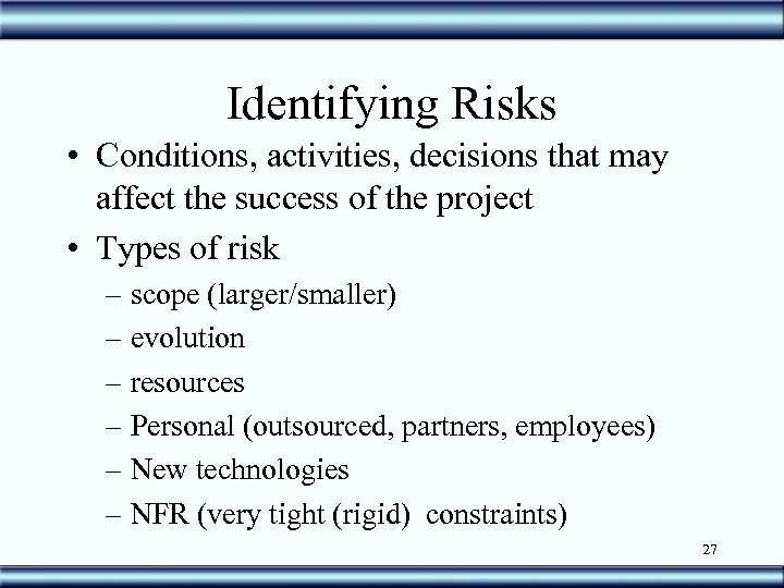 Identifying Risks • Conditions, activities, decisions that may affect the success of the project