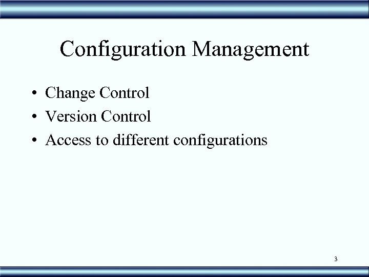 Configuration Management • Change Control • Version Control • Access to different configurations 3