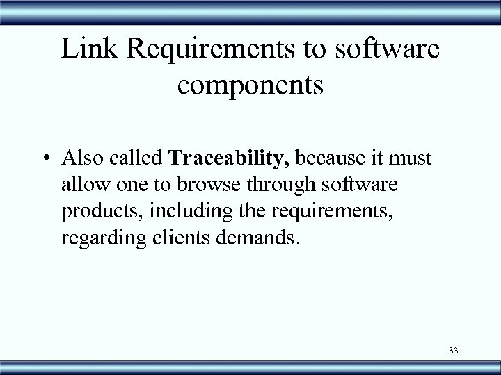 Link Requirements to software components • Also called Traceability, because it must allow one