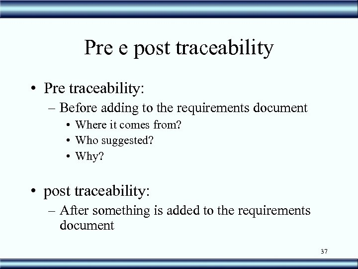 Pre e post traceability • Pre traceability: – Before adding to the requirements document