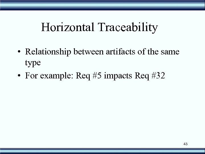 Horizontal Traceability • Relationship between artifacts of the same type • For example: Req
