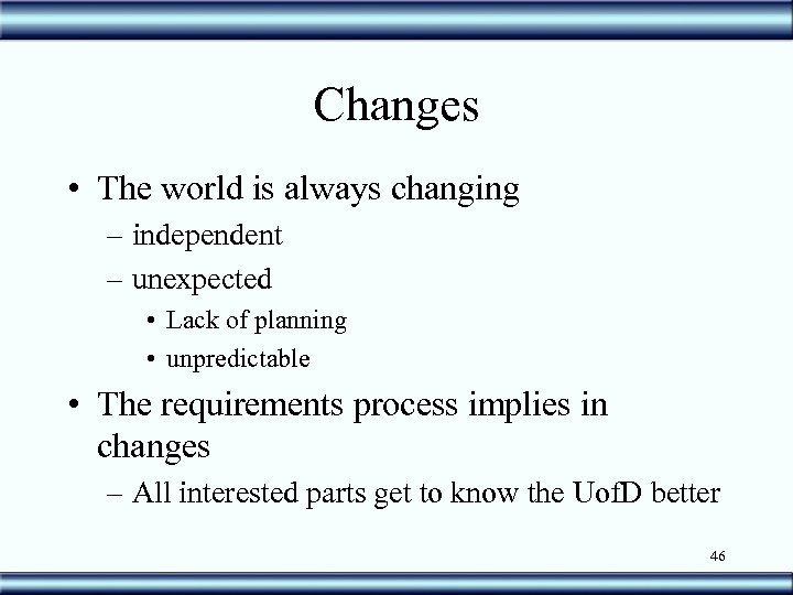 Changes • The world is always changing – independent – unexpected • Lack of