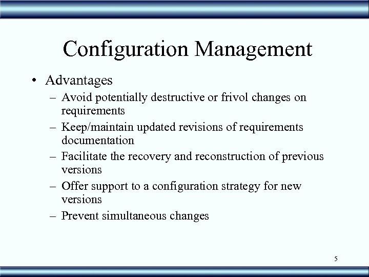 Configuration Management • Advantages – Avoid potentially destructive or frivol changes on requirements –