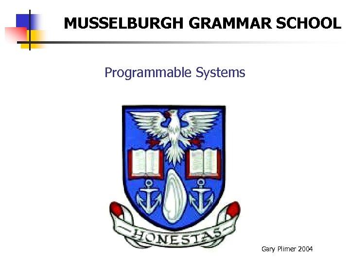 MUSSELBURGH GRAMMAR SCHOOL Programmable Systems Gary Plimer 2004