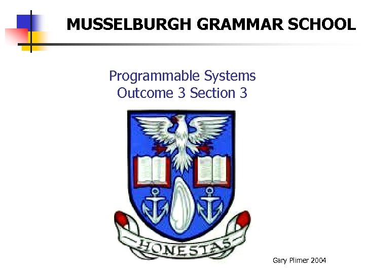 MUSSELBURGH GRAMMAR SCHOOL Programmable Systems Outcome 3 Section 3 Gary Plimer 2004