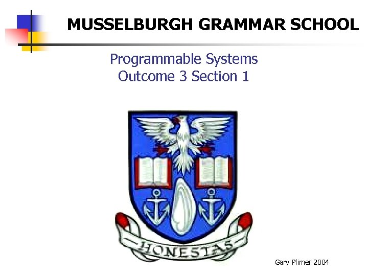 MUSSELBURGH GRAMMAR SCHOOL Programmable Systems Outcome 3 Section 1 Gary Plimer 2004