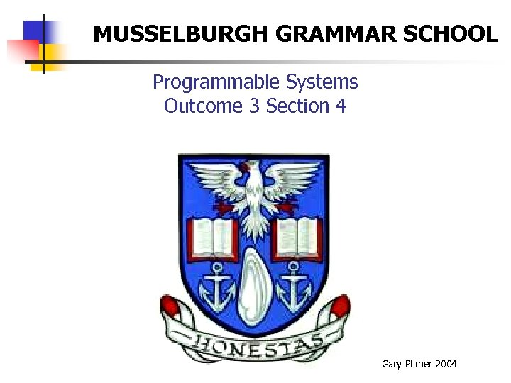 MUSSELBURGH GRAMMAR SCHOOL Programmable Systems Outcome 3 Section 4 Gary Plimer 2004