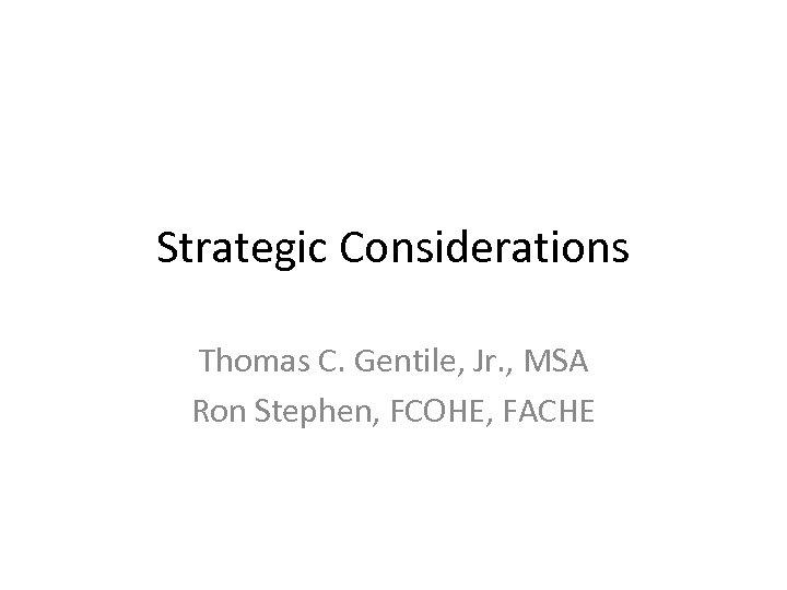Strategic Considerations Thomas C. Gentile, Jr. , MSA Ron Stephen, FCOHE, FACHE