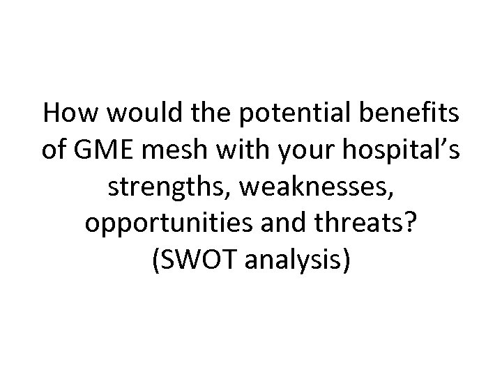 How would the potential benefits of GME mesh with your hospital's strengths, weaknesses, opportunities