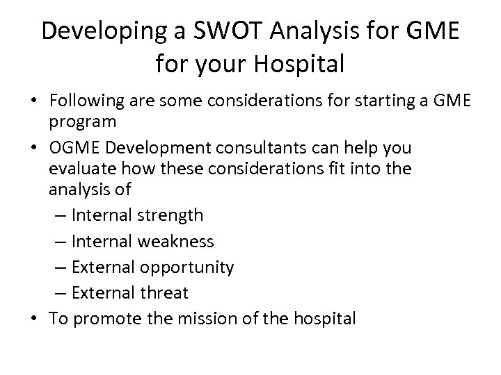 Developing a SWOT Analysis for GME for your Hospital • Following are some considerations