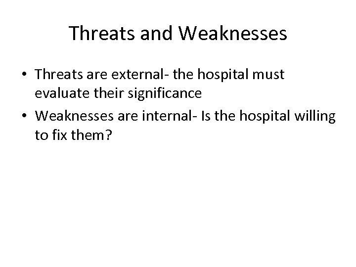 Threats and Weaknesses • Threats are external- the hospital must evaluate their significance •