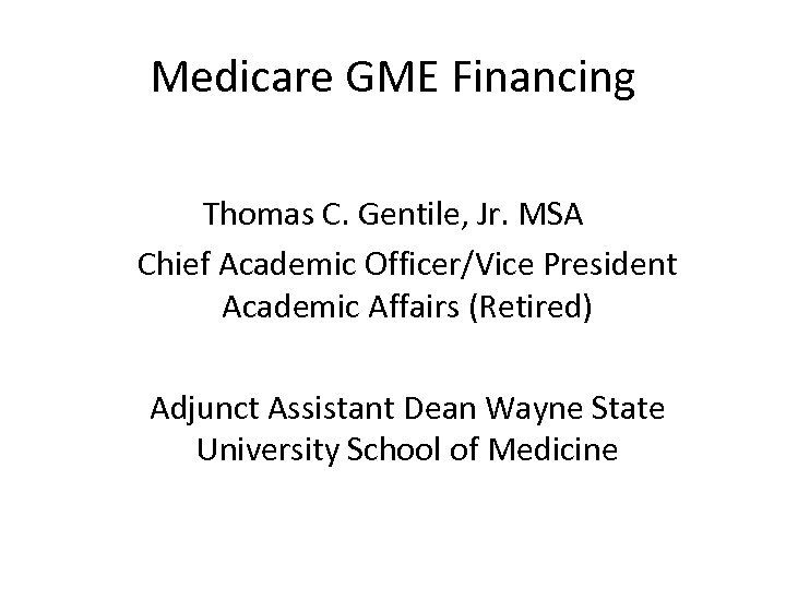Medicare GME Financing Thomas C. Gentile, Jr. MSA Chief Academic Officer/Vice President Academic Affairs