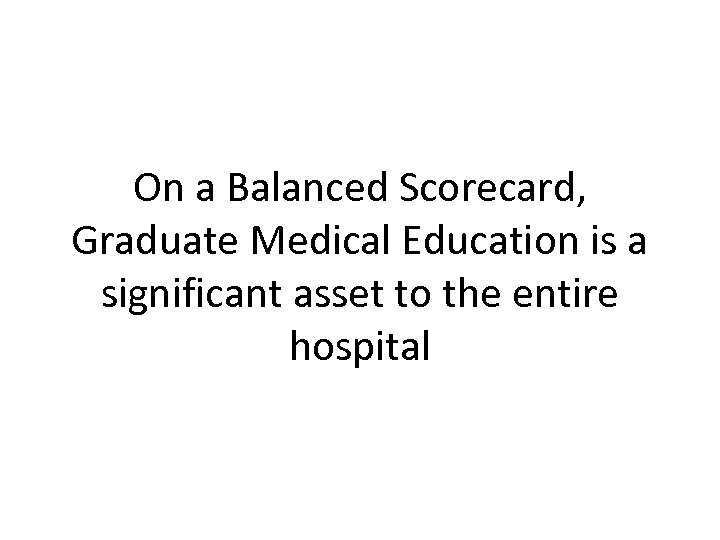 On a Balanced Scorecard, Graduate Medical Education is a significant asset to the entire