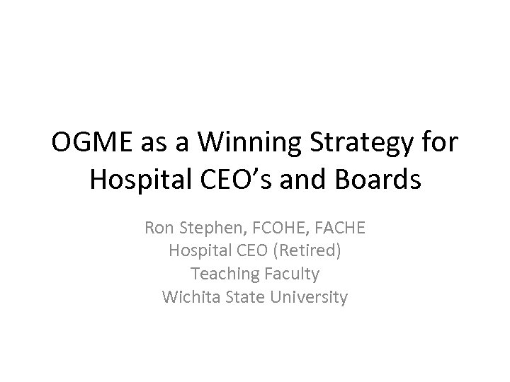 OGME as a Winning Strategy for Hospital CEO's and Boards Ron Stephen, FCOHE, FACHE