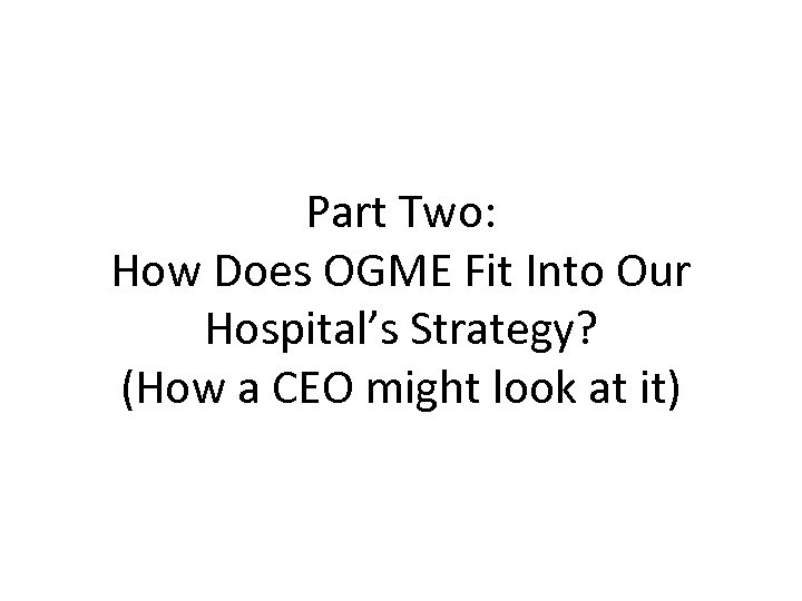 Part Two: How Does OGME Fit Into Our Hospital's Strategy? (How a CEO might