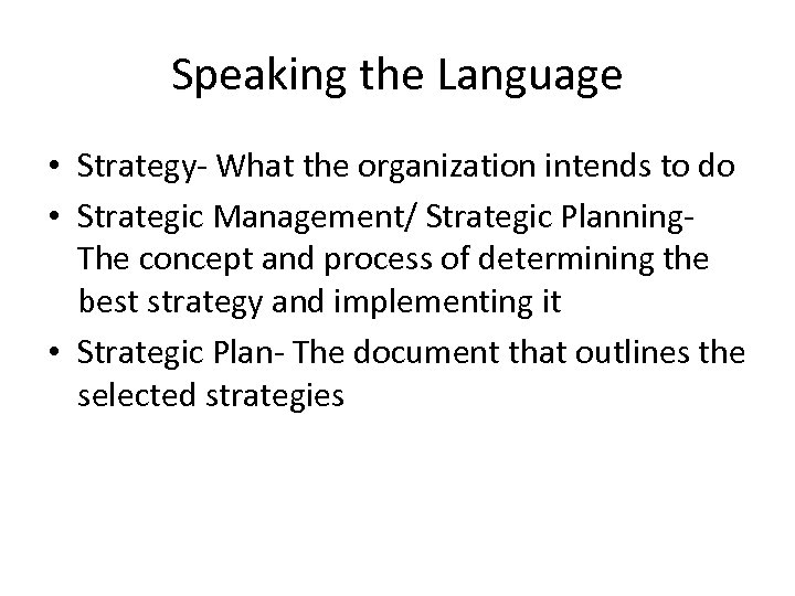 Speaking the Language • Strategy- What the organization intends to do • Strategic Management/