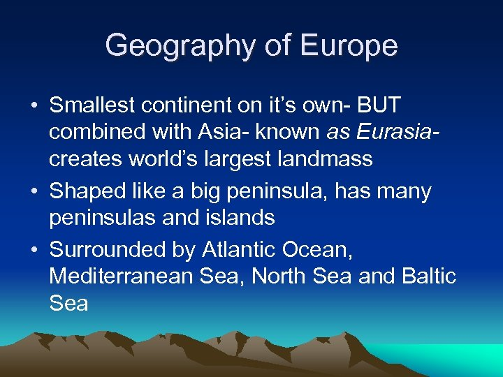 Geography of Europe • Smallest continent on it's own- BUT combined with Asia- known