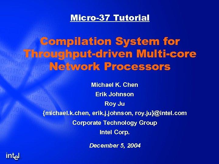 Micro-37 Tutorial Compilation System for Throughput-driven Multi-core Network Processors Michael K. Chen Erik Johnson