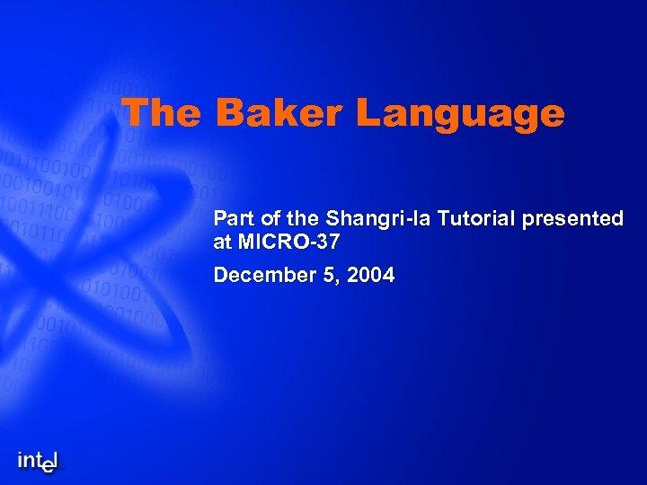 The Baker Language Part of the Shangri-la Tutorial presented at MICRO-37 December 5, 2004