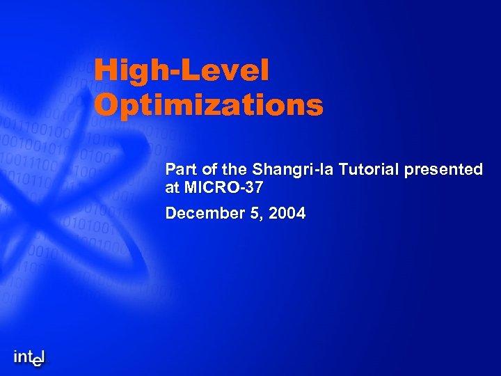 High-Level Optimizations Part of the Shangri-la Tutorial presented at MICRO-37 December 5, 2004