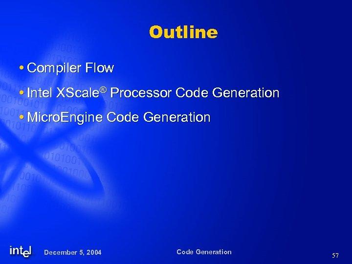 Outline Compiler Flow Intel XScale® Processor Code Generation Micro. Engine Code Generation December 5,