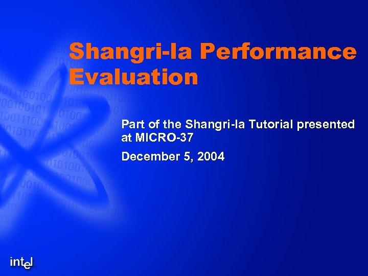 Shangri-la Performance Evaluation Part of the Shangri-la Tutorial presented at MICRO-37 December 5, 2004