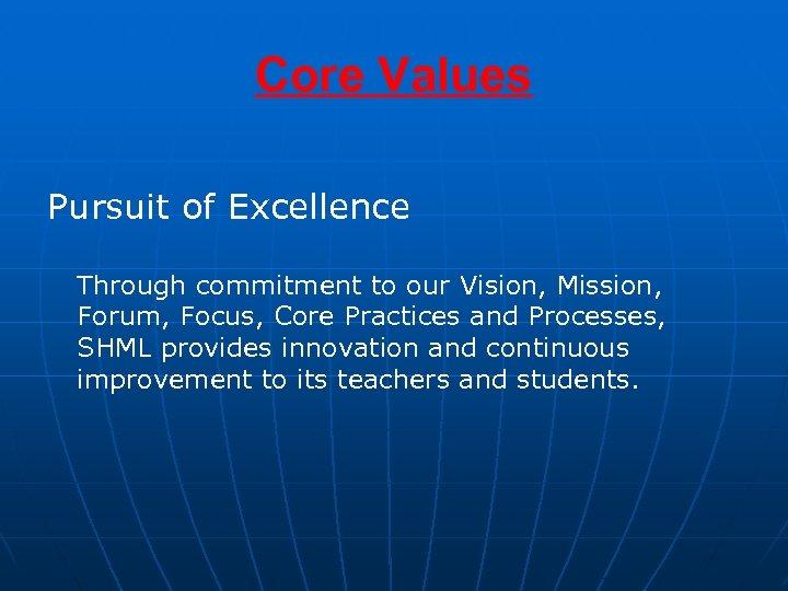 Core Values Pursuit of Excellence Through commitment to our Vision, Mission, Forum, Focus, Core