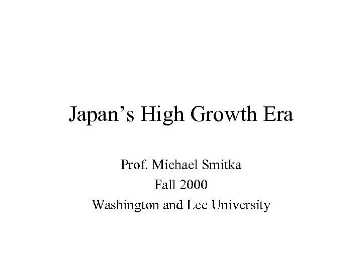 Japan's High Growth Era Prof. Michael Smitka Fall 2000 Washington and Lee University