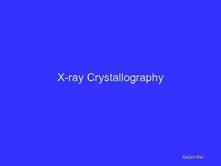 X-ray Crystallography Kalyan Das