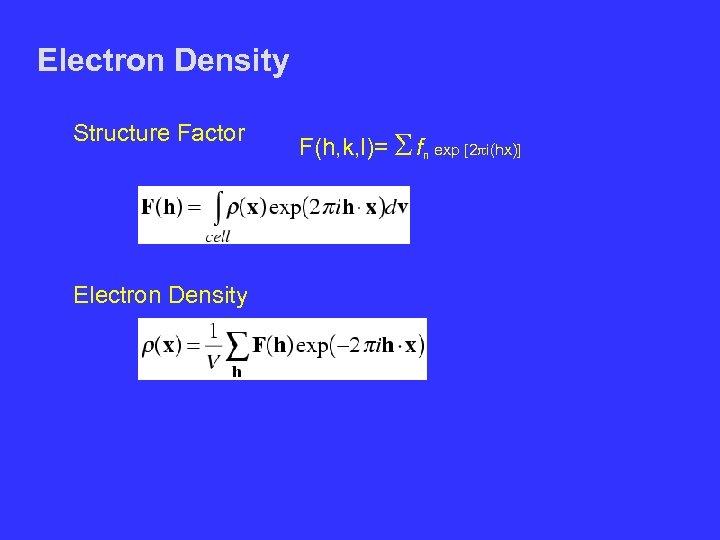 Electron Density Structure Factor F(h, k, l)= S fn exp [2 pi(hx)] Electron Density