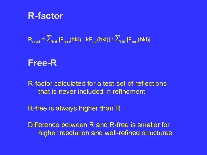 R-factor Rcryst = Shkl |Fobs(hkl) - k. Fcal(hkl)| / Shkl |Fobs(hkl)| Free-R R-factor calculated