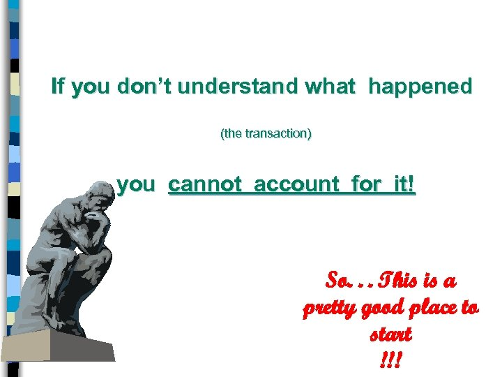 If you don't understand what happened (the transaction) you cannot account for it! So.