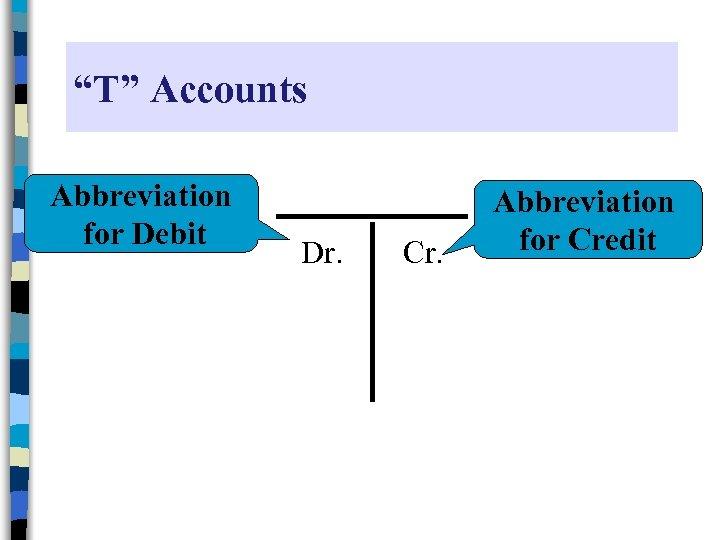 """T"" Accounts Abbreviation for Debit Dr. Cr. Abbreviation for Credit"