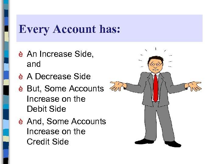 Every Account has: è An Increase Side, and è A Decrease Side è But,