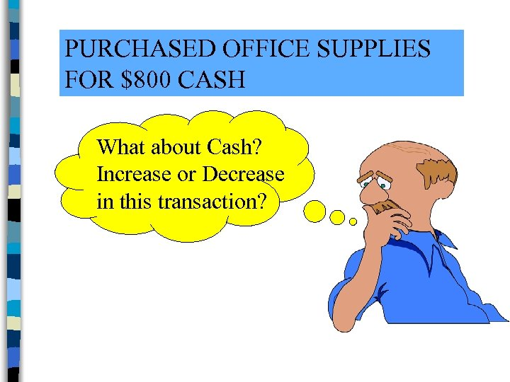 PURCHASED OFFICE SUPPLIES FOR $800 CASH What about Cash? Increase or Decrease in this