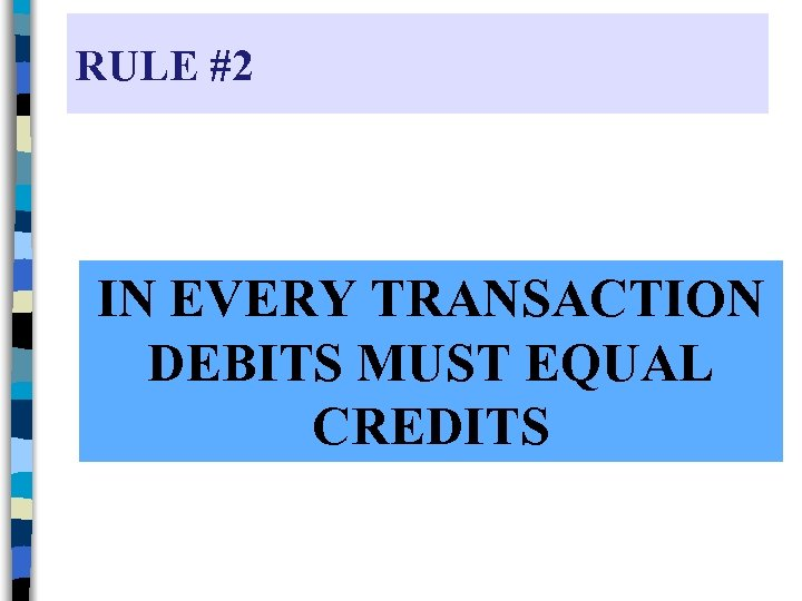 RULE #2 IN EVERY TRANSACTION DEBITS MUST EQUAL CREDITS