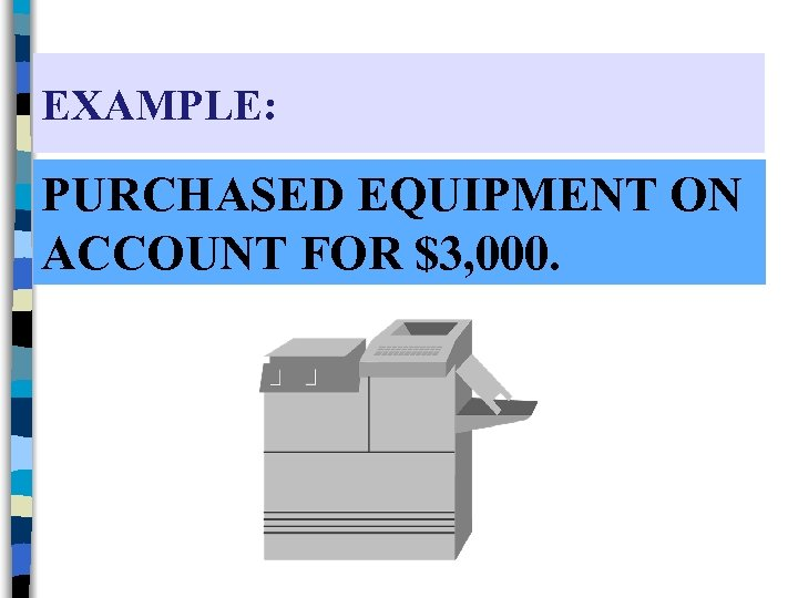 EXAMPLE: PURCHASED EQUIPMENT ON ACCOUNT FOR $3, 000.