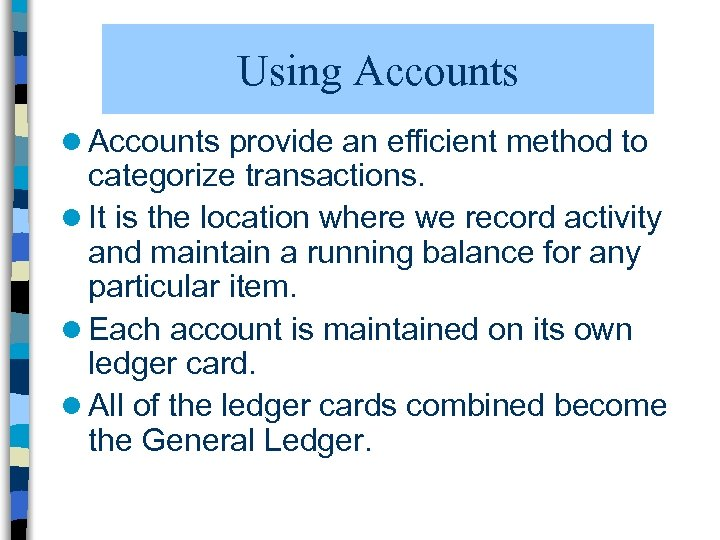 Using Accounts l Accounts provide an efficient method to categorize transactions. l It is