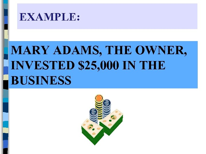EXAMPLE: MARY ADAMS, THE OWNER, INVESTED $25, 000 IN THE BUSINESS