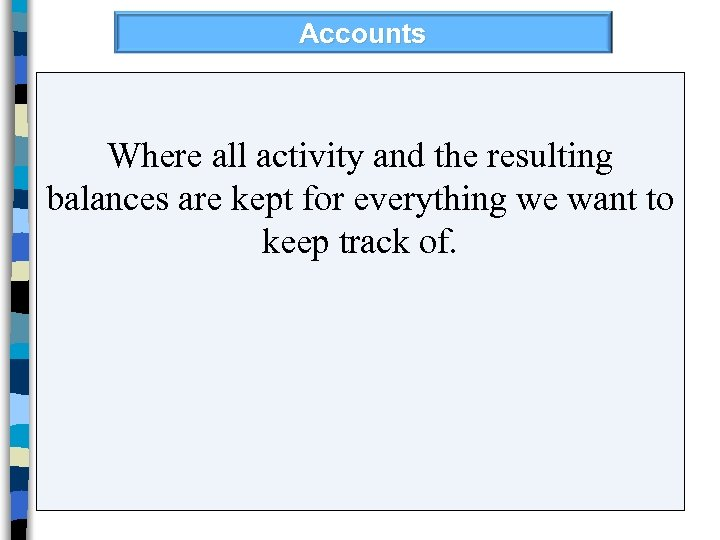 Accounts Where all activity and the resulting balances are kept for everything we want