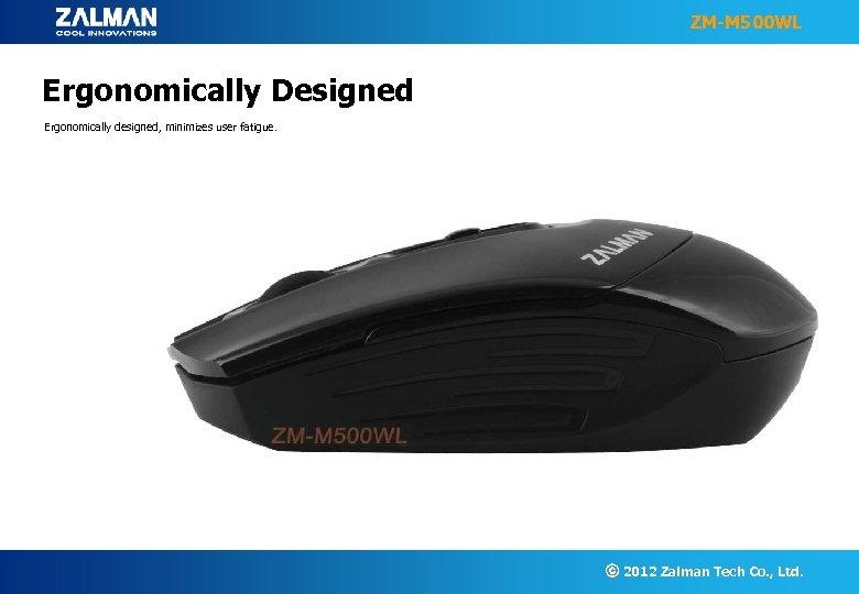 ZM-M 500 WL Ergonomically Designed Ergonomically designed, minimizes user fatigue. ⓒ 2012 Zalman Tech