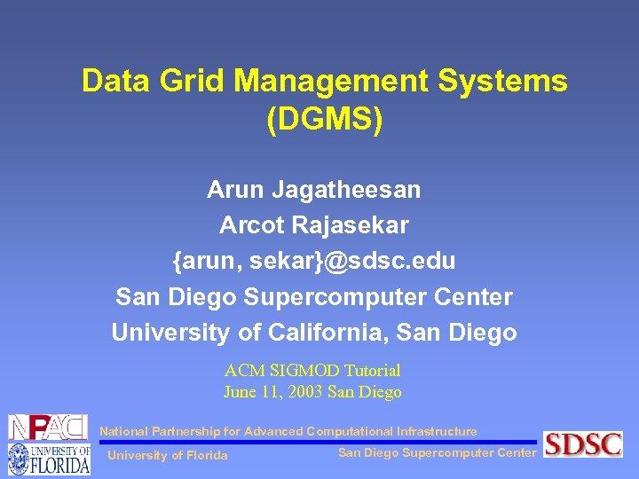 Data Grid Management Systems (DGMS) Arun Jagatheesan Arcot Rajasekar {arun, sekar}@sdsc. edu San Diego