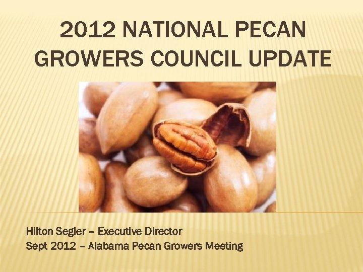 2012 NATIONAL PECAN GROWERS COUNCIL UPDATE Hilton Segler – Executive Director Sept 2012 –