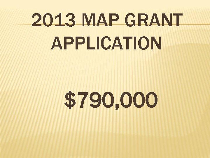 2013 MAP GRANT APPLICATION $790, 000