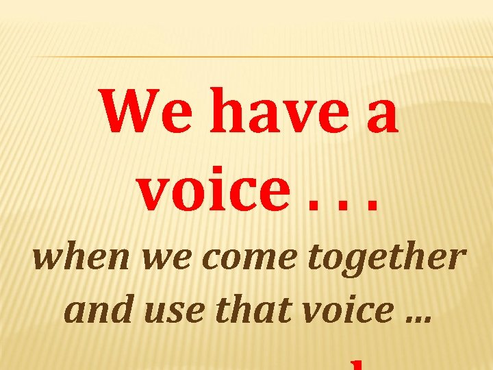 We have a voice. . . when we come together and use that voice