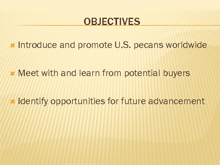 OBJECTIVES Introduce Meet and promote U. S. pecans worldwide with and learn from potential